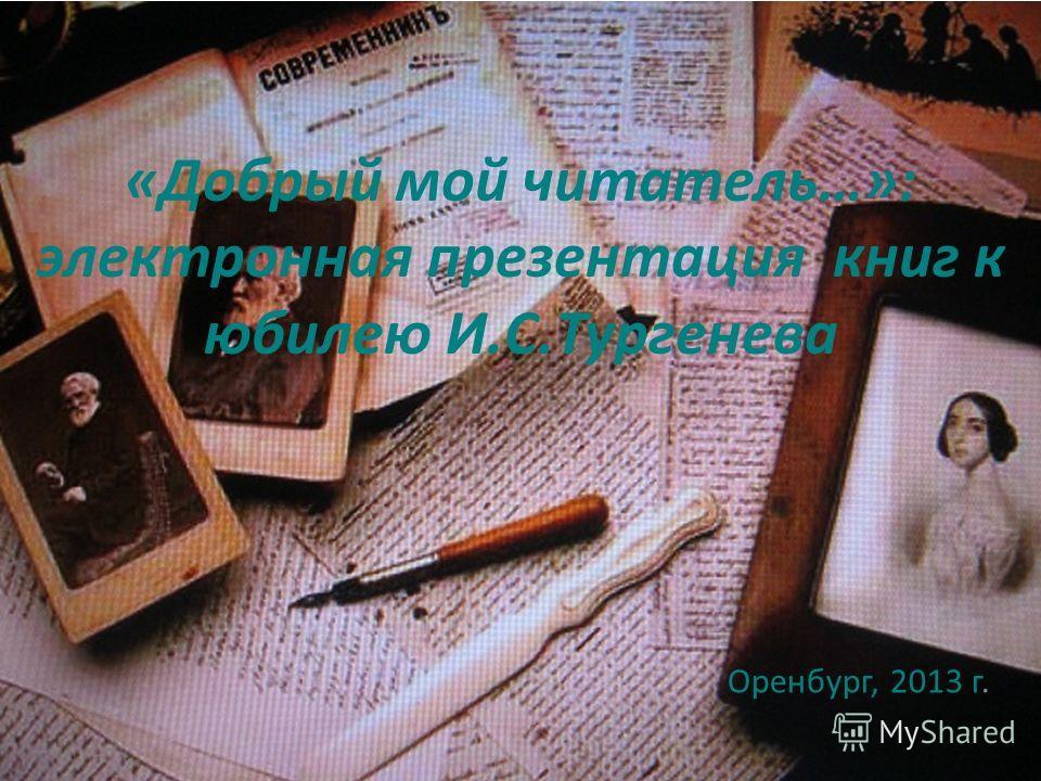 «Добрый мой читатель…»: электронная презентация книг к юбилею И.С.Тургенева Оренбург, 2013 г.