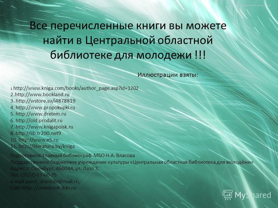 Все перечисленные книги вы можете найти в Центральной областной библиотеке для молодежи !!! Иллюстрации взяты: 1. http://www.kniga.com/books/author_page.asp?id=1202 2.http://www.bookland.ru 3. http://wstore.su/i4878819 4. http://www.propokupki.ru 5.