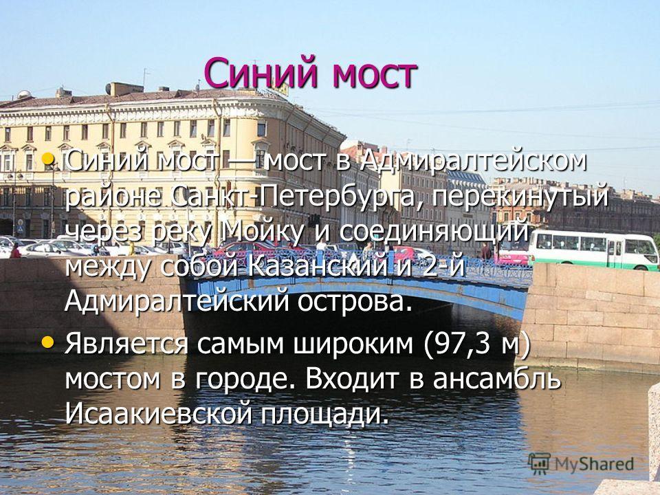Синий мост Синий мост Синий мост мост в Адмиралтейском районе Санкт-Петербурга, перекинутый через реку Мойку и соединяющий между собой Казанский и 2-й Адмиралтейский острова. Является самым широким (97,3 м) мостом в городе. Входит в ансамбль Исаакиев