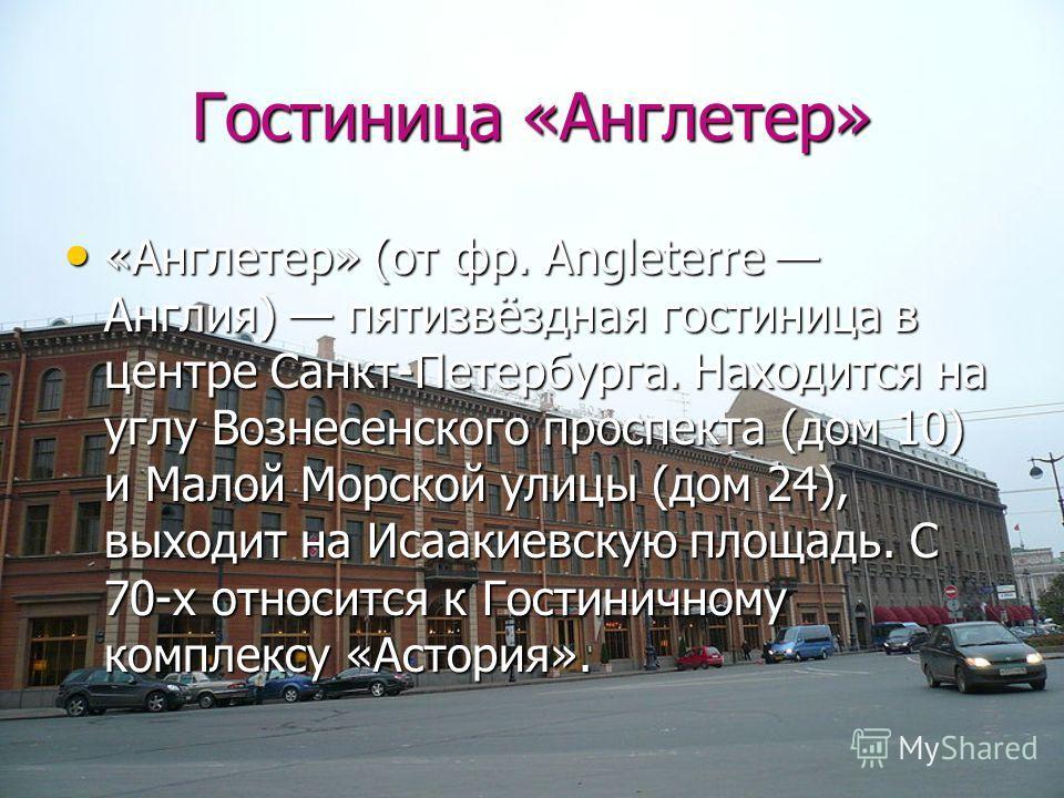 Гостиница «Англетер» «Англетер» (от фр. Angleterre Англия) пятизвёздная гостиница в центре Санкт-Петербурга. Находится на углу Вознесенского проспекта (дом 10) и Малой Морской улицы (дом 24), выходит на Исаакиевскую площадь. С 70-х относится к Гостин