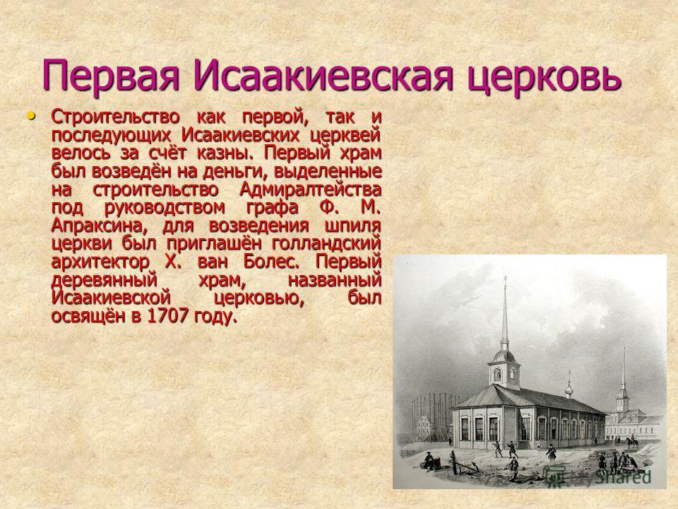 Первая Исаакиевская церковь Строительство как первой, так и последующих Исаакиевских церквей велось за счёт казны. Первый храм был возведён на деньги, выделенные на строительство Адмиралтейства под руководством графа Ф. М. Апраксина, для возведения ш