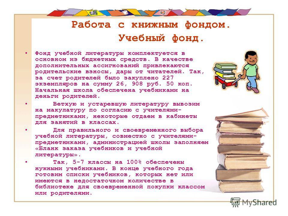Работа с книжным фондом. Учебный фонд. Фонд учебной литературы комплектуется в основном из бюджетных средств. В качестве дополнительных ассигнований привлекаются родительские взносы, дары от читателей. Так, за счет родителей было закуплено 227 экземп