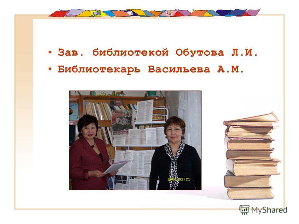Зав. библиотекой Обутова Л.И. Библиотекарь Васильева А.М.