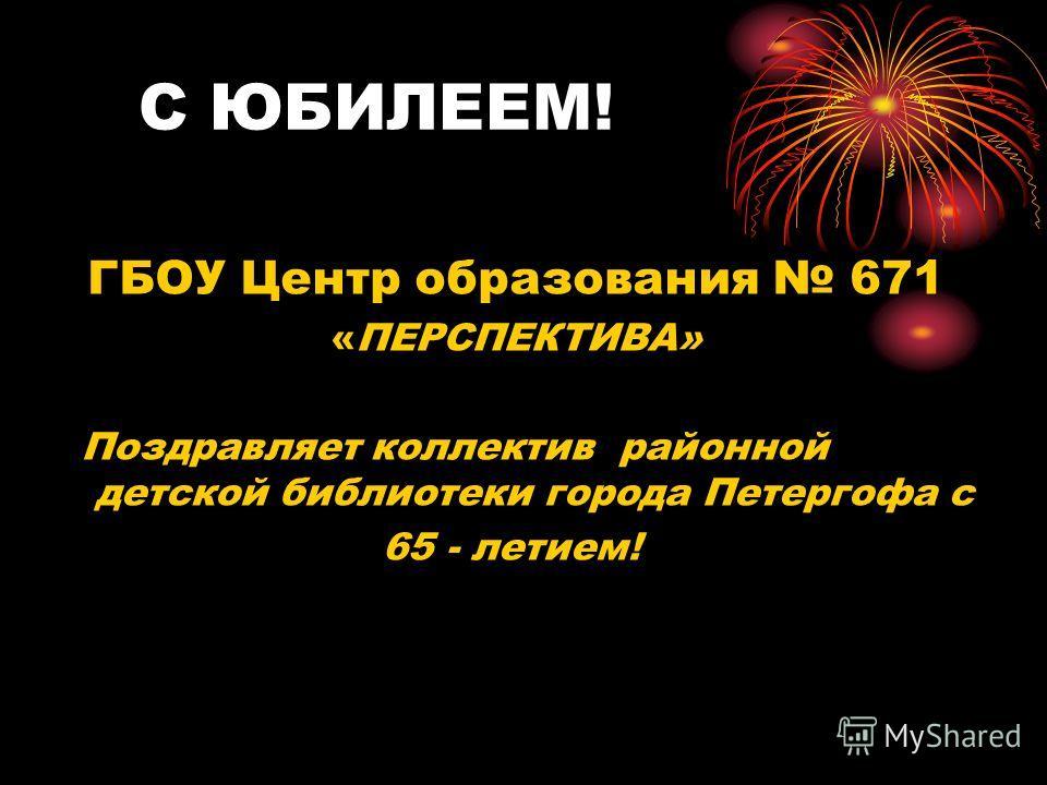 ГБОУ Центр образования 671 «ПЕРСПЕКТИВА» Поздравляет коллектив районной детской библиотеки города Петергофа с 65 - летием! С ЮБИЛЕЕМ!