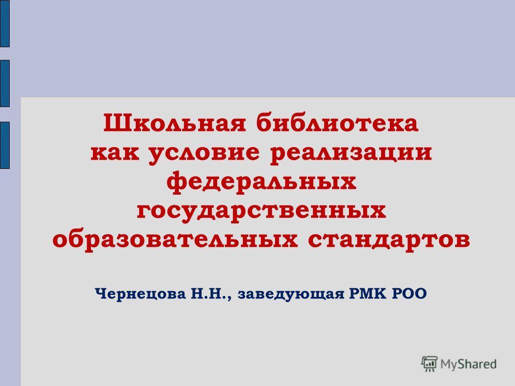Школьная библиотека как условие реализации федеральных государственных образовательных стандартов Чернецова Н.Н., заведующая РМК РОО
