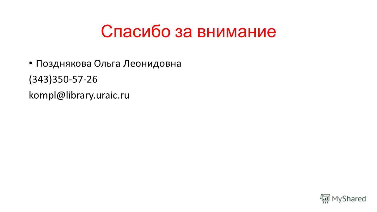 Спасибо за внимание Позднякова Ольга Леонидовна (343)350-57-26 kompl@library.uraic.ru