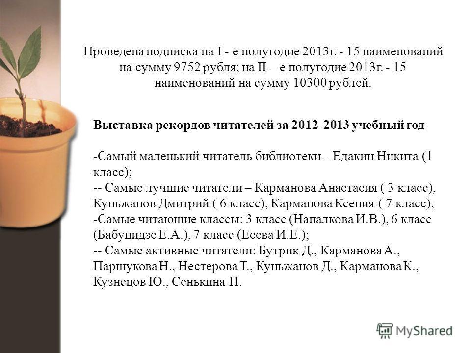 Проведена подписка на I - е полугодие 2013 г. - 15 наименований на сумму 9752 рубля; на II – е полугодие 2013 г. - 15 наименований на сумму 10300 рублей. Выставка рекордов читателей за 2012-2013 учебный год -Самый маленький читатель библиотеки – Едак