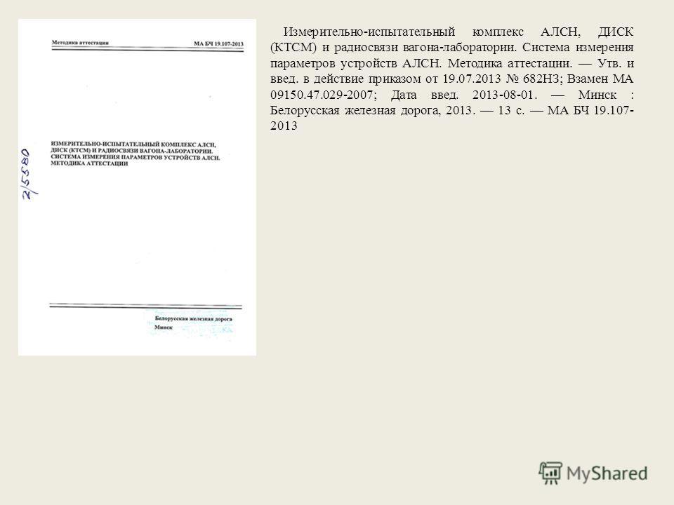 Измерительно-испытательный комплекс АЛСН, ДИСК (КТСМ) и радиосвязи вагона-лаборатории. Система измерения параметров устройств АЛСН. Методика аттестации. Утв. и ввод. в действие приказом от 19.07.2013 682НЗ; Взамен МА 09150.47.029-2007; Дата ввод. 201