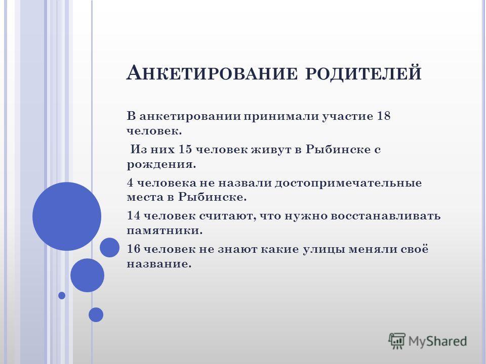А НКЕТИРОВАНИЕ РОДИТЕЛЕЙ В анкетировании принимали участие 18 человек. Из них 15 человек живут в Рыбинске с рождения. 4 человека не назвали достопримечательные места в Рыбинске. 14 человек считают, что нужно восстанавливать памятники. 16 человек не з