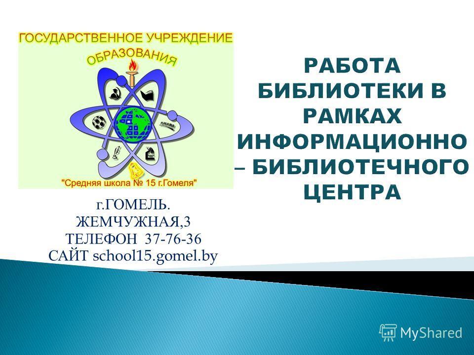 г. ГОМЕЛЬ. ЖЕМЧУЖНАЯ,3 ТЕЛЕФОН 37-76-36 САЙТ school15.gomel.by