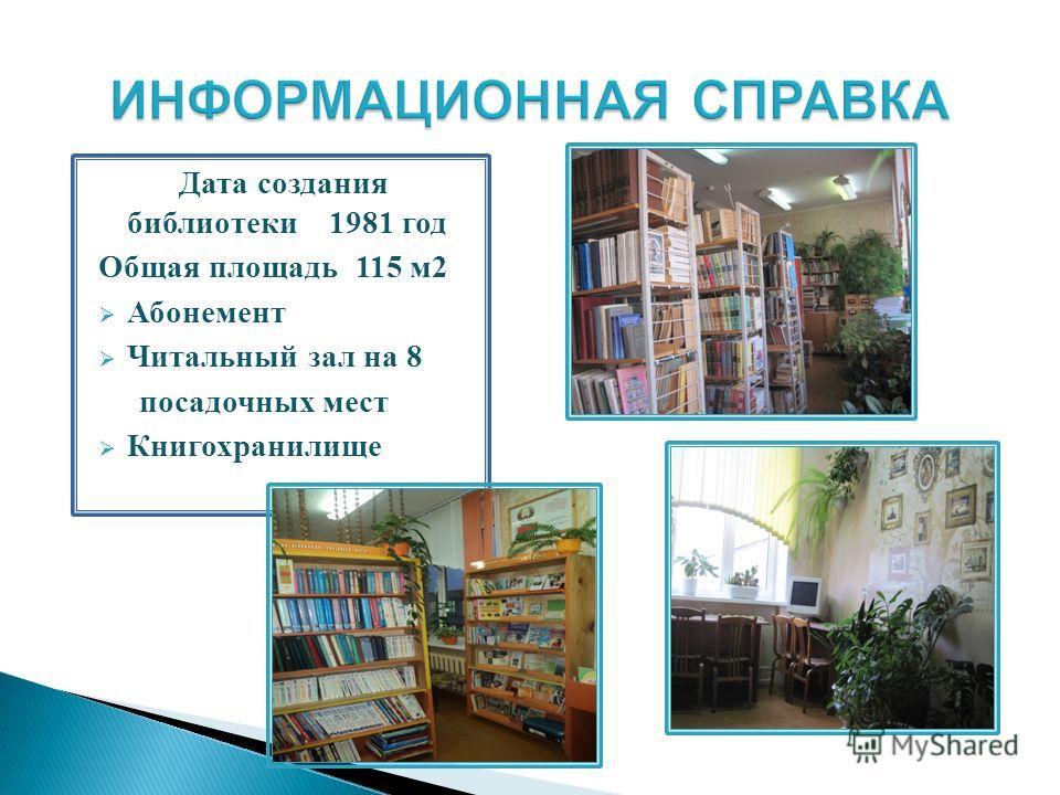Дата создания библиотеки 1981 год Общая площадь 115 м 2 Абонемент Читальный зал на 8 посадочных мест Книгохранилище