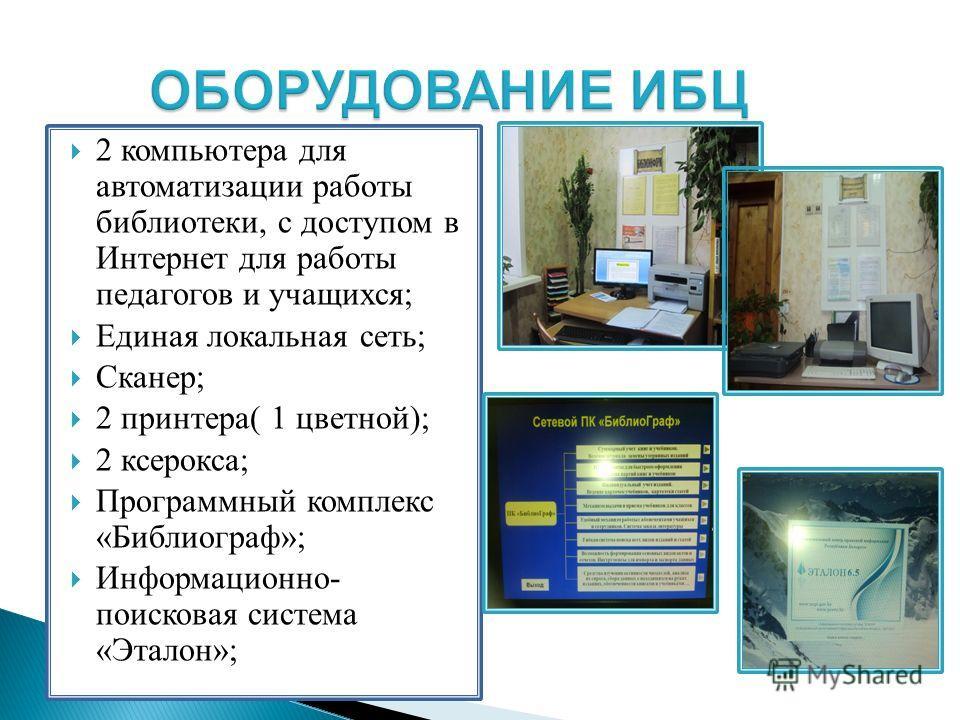 2 компьютера для автоматизации работы библиотеки, с доступом в Интернет для работы педагогов и учащихся; Единая локальная сеть; Сканер; 2 принтера( 1 цветной); 2 ксерокса; Программный комплекс «Библиограф»; Информационно- поисковая система «Эталон»;