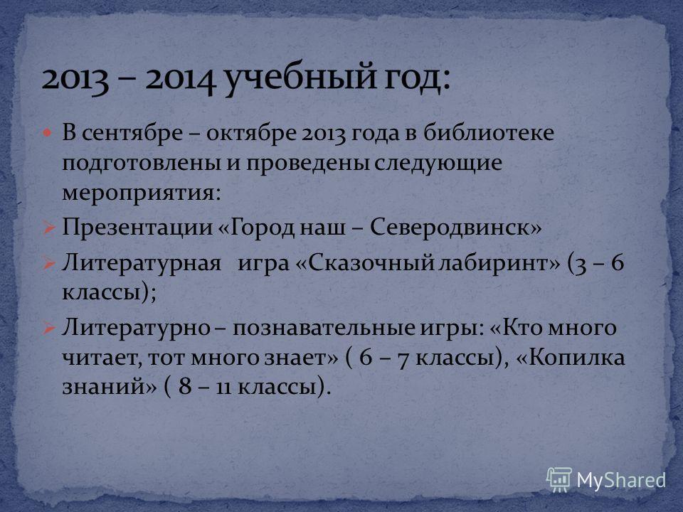В сентябре – октябре 2013 года в библиотеке подготовлены и проведены следующие мероприятия: Презентации «Город наш – Северодвинск» Литературная игра «Сказочный лабиринт» (3 – 6 классы); Литературно – познавательные игры: «Кто много читает, тот много