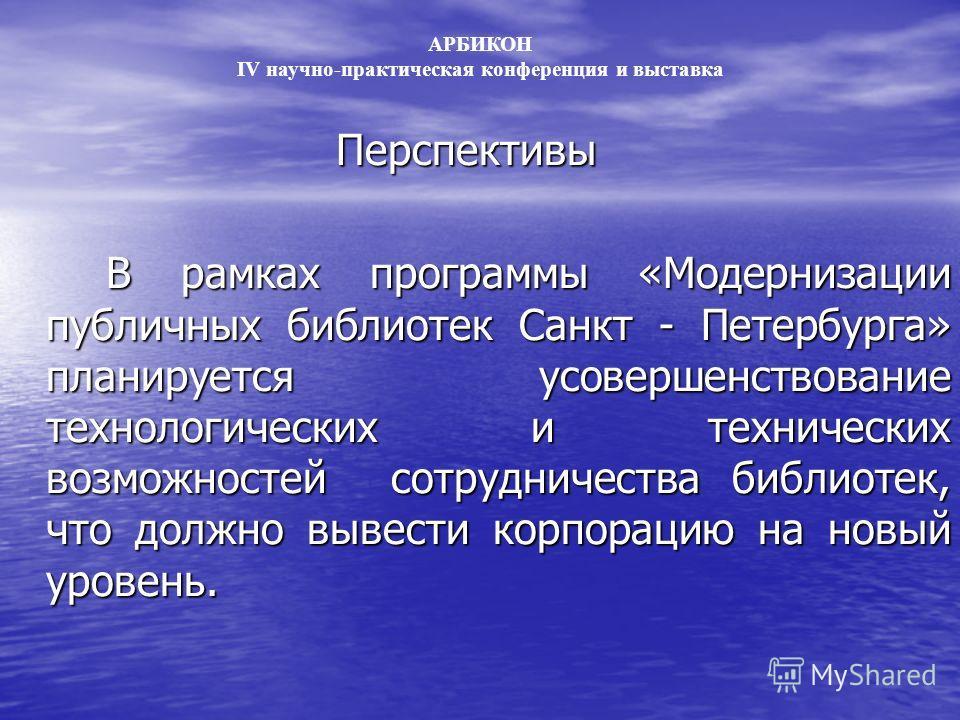 Перспективы В рамках программы «Модернизации публичных библиотек Санкт - Петербурга» планируется усовершенствование технологических и технических возможностей сотрудничества библиотек, что должно вывести корпорацию на новый уровень. АРБИКОН IV научно