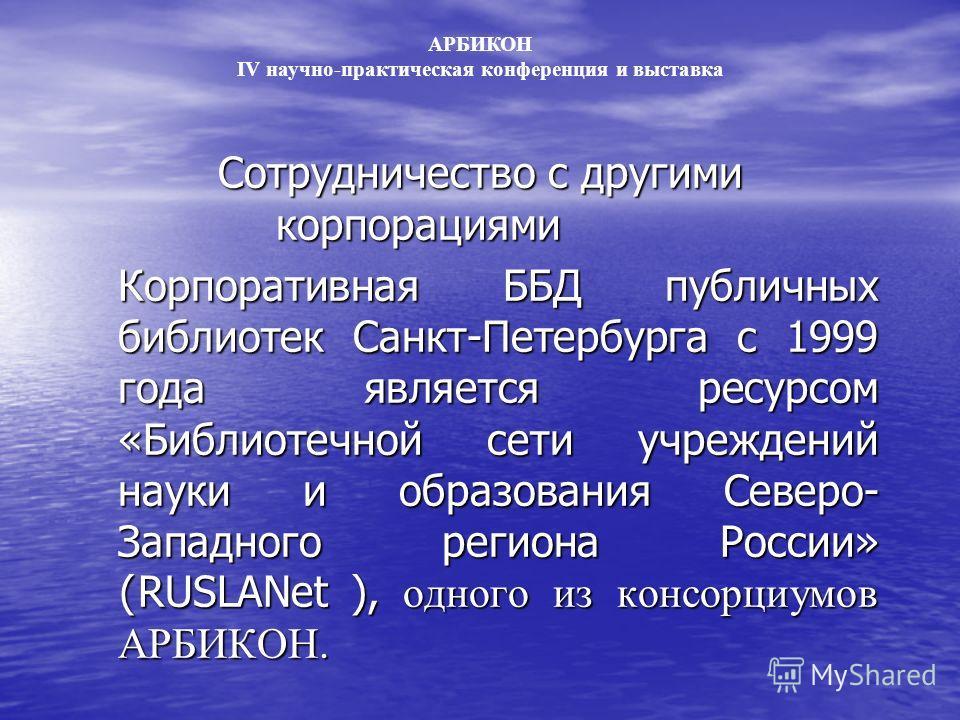Сотрудничество с другими корпорациями Корпоративная ББД публичных библиотек Санкт-Петербурга с 1999 года является ресурсом «Библиотечной сети учреждений науки и образования Северо- Западного региона России» ( RUSLANet ), одного из консорциумов АРБИКО