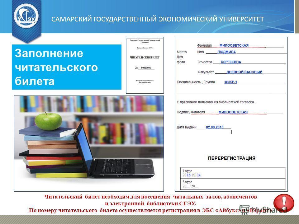 САМАРСКИЙ ГОСУДАРСТВЕННЫЙ ЭКОНОМИЧЕСКИЙ УНИВЕРСИТЕТ Заполнение читательского билета Читательский билет необходим для посещения читальных залов, абонементов и электронной библиотеки СГЭУ. По номеру читательского билета осуществляется регистрация в ЭБС