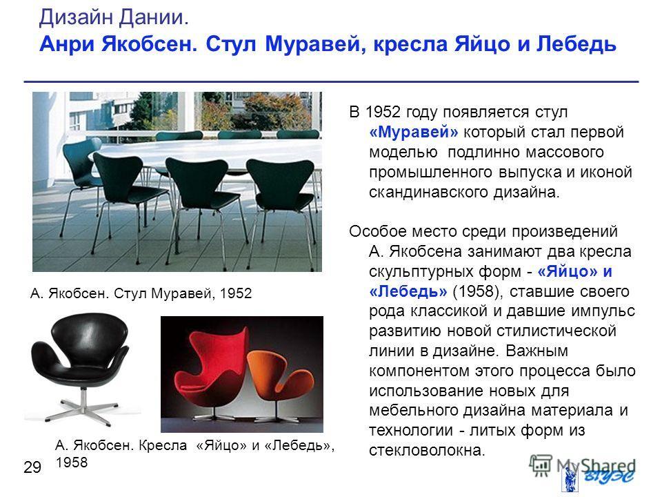 В 1952 году появляется стул «Муравей» который стал первой моделью подлинно массового промышленного выпуска и иконой скандинавского дизайна. Особое место среди произведений А. Якобсена занимают два кресла скульптурных форм - «Яйцо» и «Лебедь» (1958),