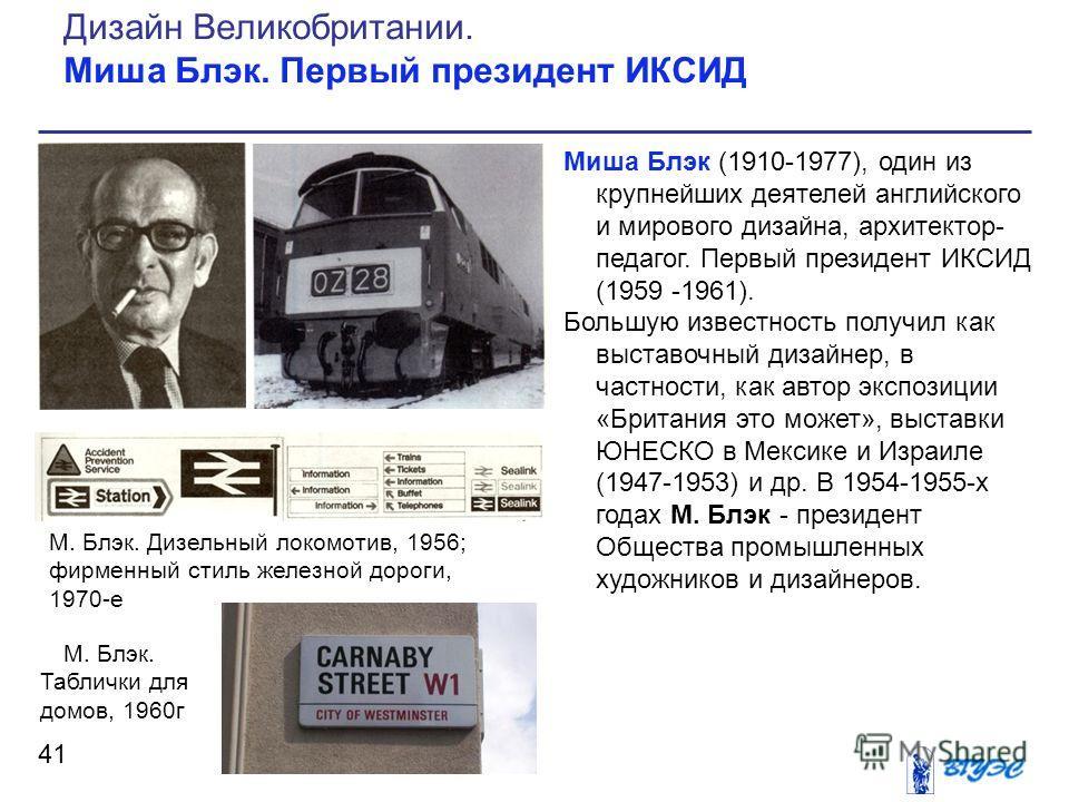Миша Блэк (1910-1977), один из крупнейших деятелей английского и мирового дизайна, архитектор- педагог. Первый президент ИКСИД (1959 -1961). Большую известность получил как выставочный дизайнер, в частности, как автор экспозиции «Британия это может»,