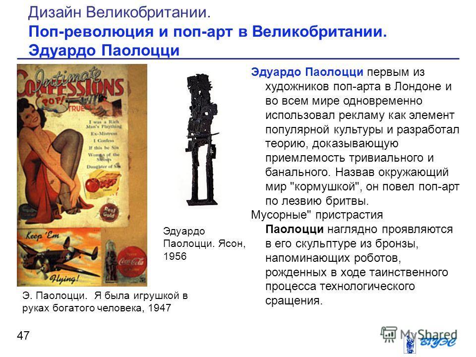 Эдуардо Паолоцци первым из художников поп-арта в Лондоне и во всем мире одновременно использовал рекламу как элемент популярной культуры и разработал теорию, доказывающую приемлемость тривиального и банального. Назвав окружающий мир