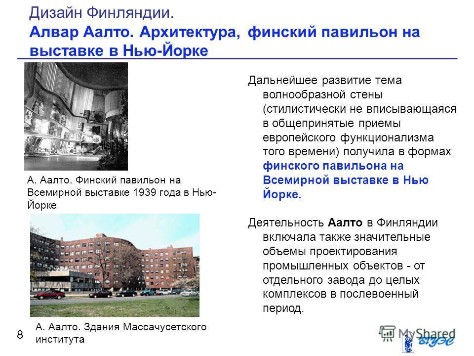 Дальнейшее развитие тема волнообразной стены (стилистически не вписывающаяся в общепринятые приемы европейского функционализма того времени) получила в формах финского павильона на Всемирной выставке в Нью Йорке. Деятельность Аалто в Финляндии включа