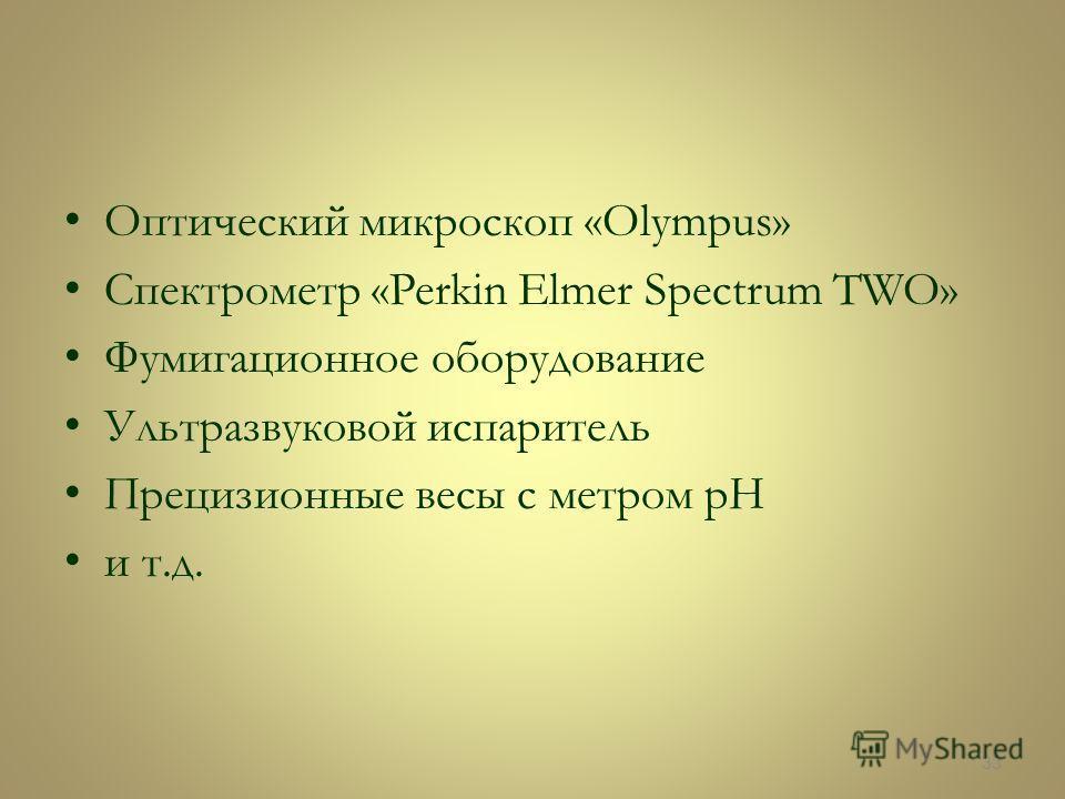 Оптический микроскоп «Olympus» Спектрометр «Perkin Elmer Spectrum TWO» Фумигационное оборудование Ультразвуковой испаритель Прецизионные весы с метром pH и т.д. 33