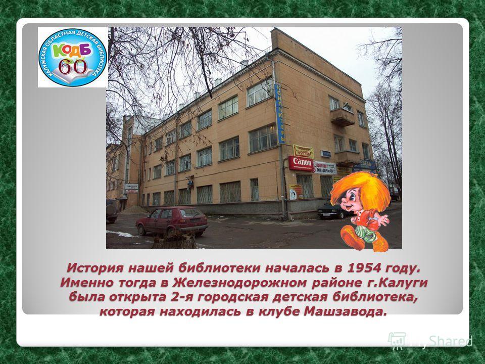 История нашей библиотеки началась в 1954 году. Именно тогда в Железнодорожном районе г.Калуги была открыта 2-я городская детская библиотека, которая находилась в клубе Машзавода.