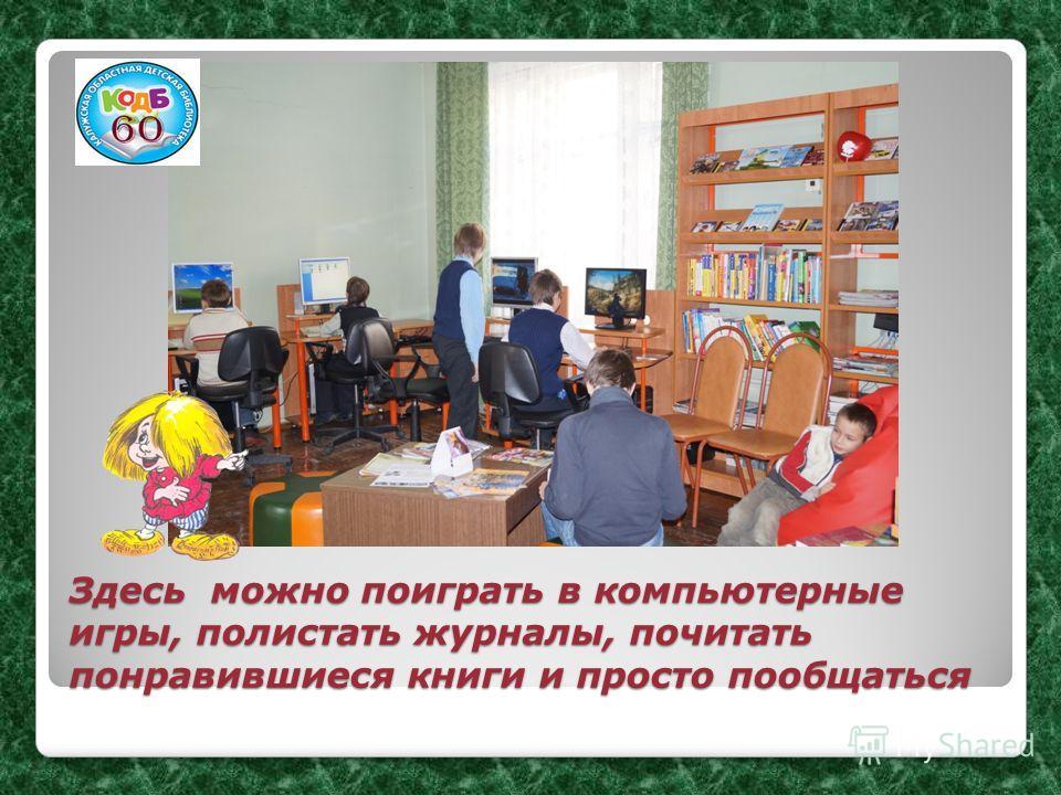 Здесь можно поиграть в компьютерные игры, полистать журналы, почитать понравившиеся книги и просто пообщаться