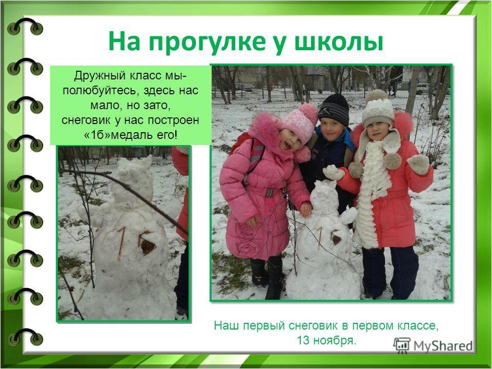 На прогулке у школы Наш первый снеговик в первом классе, 13 ноября. Дружный класс мы- полюбуйтесь, здесь нас мало, но зато, снеговик у нас построен «1 б»медаль его!