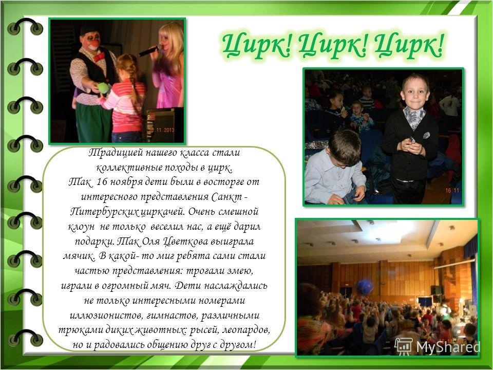 Традицией нашего класса стали коллективные походы в цирк. Так 16 ноября дети были в восторге от интересного представления Санкт - Питербурских циркачей. Очень смешной клоун не только веселил нас, а ещё дарил подарки. Так Оля Цветкова выиграла мячик.