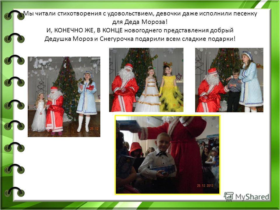 Мы читали стихотворения с удовольствием, девочки даже исполнили песенку для Деда Мороза! И, КОНЕЧНО ЖЕ, В КОНЦЕ новогоднего представления добрый Дедушка Мороз и Снегурочка подарили всем сладкие подарки!