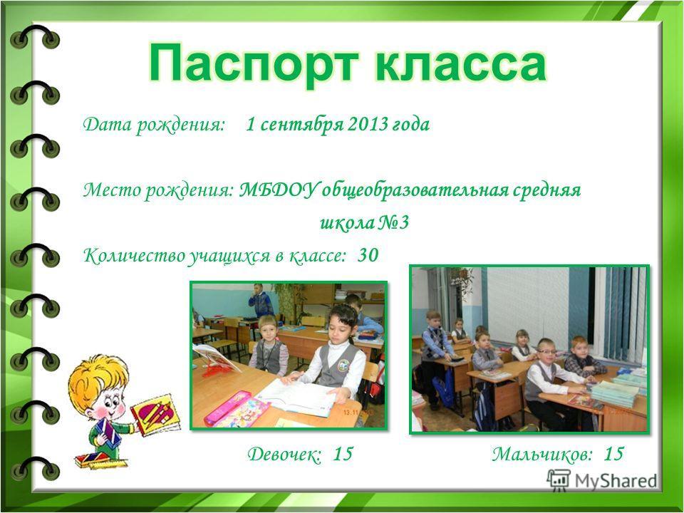 Дата рождения: 1 сентября 2013 года Место рождения: МБДОУ общеобразовательная средняя школа 3 Количество учащихся в классе: 30 Девочек: 15 Мальчиков: 15