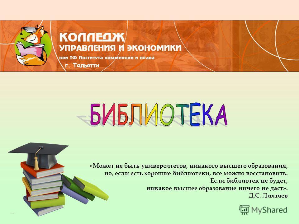 «Может не быть университетов, никакого высшего образования, но, если есть хорошие библиотеки, все можно восстановить. Если библиотек не будет, никакое высшее образование ничего не даст». Д.С. Лихачев г. Тольятти