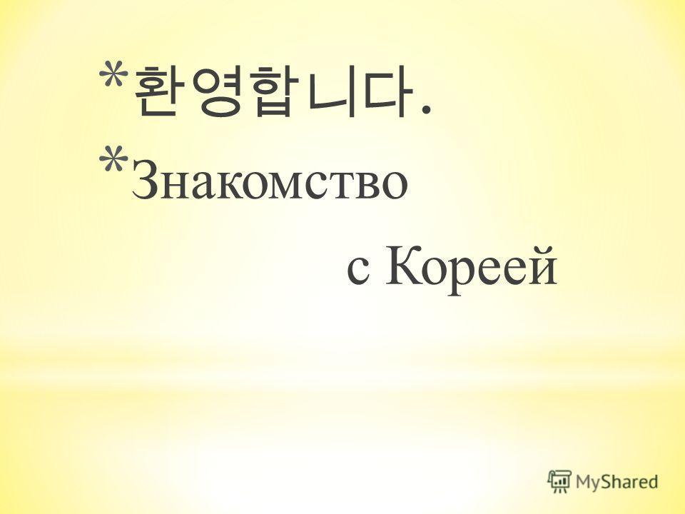 *. * Знакомство с Кореей