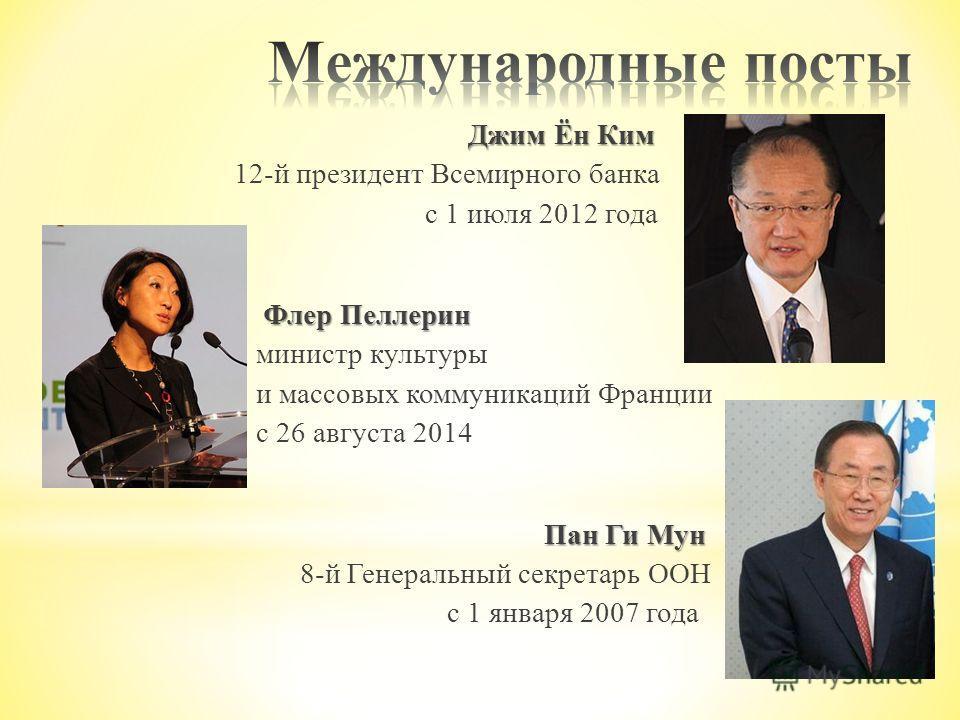 Джим Ён Ким 12-й президент Всемирного банка с 1 июля 2012 года Флер Пеллерин министр культуры и массовых коммуникаций Франции с 26 августа 2014 Пан Ги Мун 8-й Генеральный секретарь ООН с 1 января 2007 года