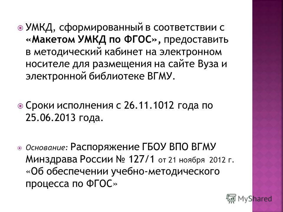 УМКД, сформированный в соответствии с «Макетом УМКД по ФГОС», предоставить в методический кабинет на электронном носителе для размещения на сайте Вуза и электронной библиотеке ВГМУ. Сроки исполнения с 26.11.1012 года по 25.06.2013 года. Основание: Ра