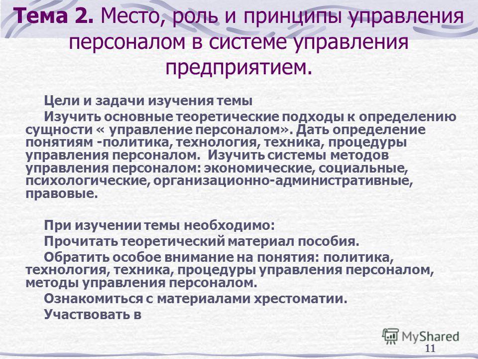 11 Тема 2. Место, роль и принципы управления персоналом в системе управления предприятием. Цели и задачи изучения темы Изучить основные теоретические подходы к определению сущности « управление персоналом». Дать определение понятиям -политика, технол