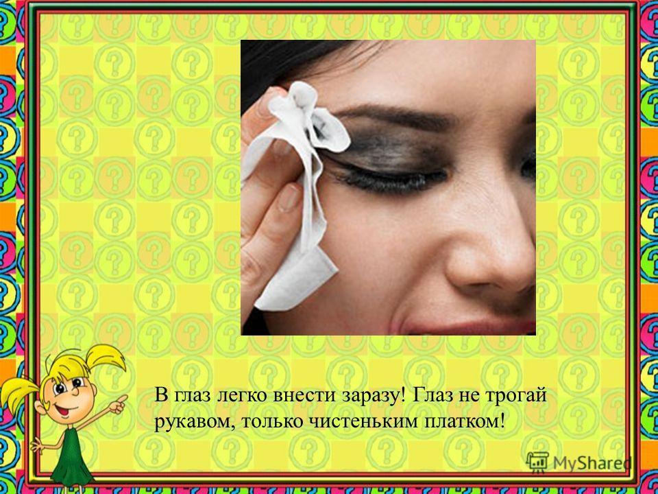 В глаз легко внести заразу! Глаз не трогай рукавом, только чистеньким платком!