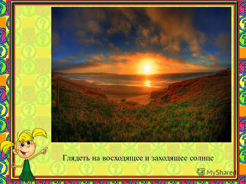 Глядеть на восходящее и заходящее солнце