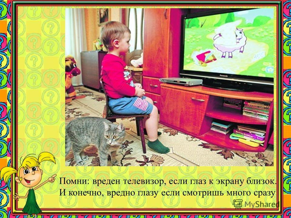 Помни: вреден телевизор, если глаз к экрану близок. И конечно, вредно глазу если смотришь много сразу