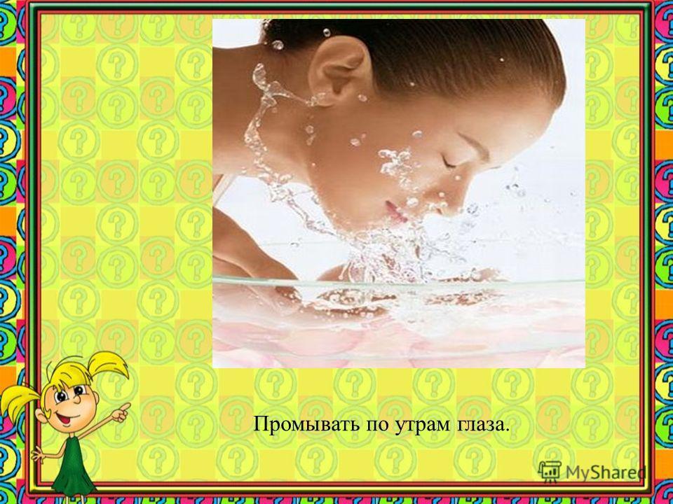 Промывать по утрам глаза.