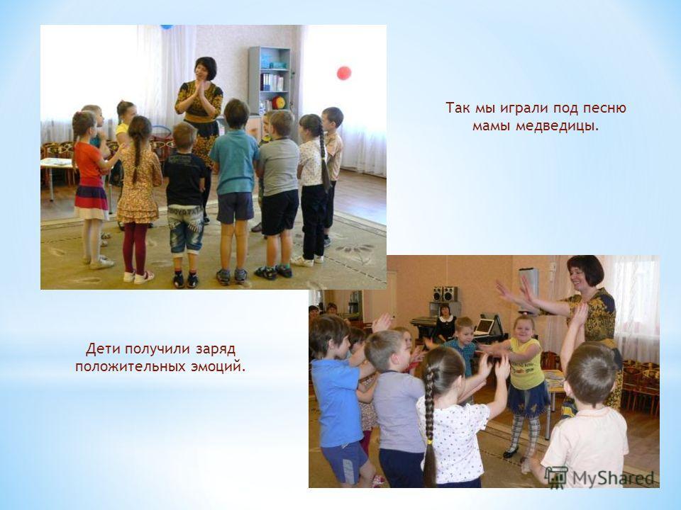 Так мы играли под песню мамы медведицы. Дети получили заряд положительных эмоций.