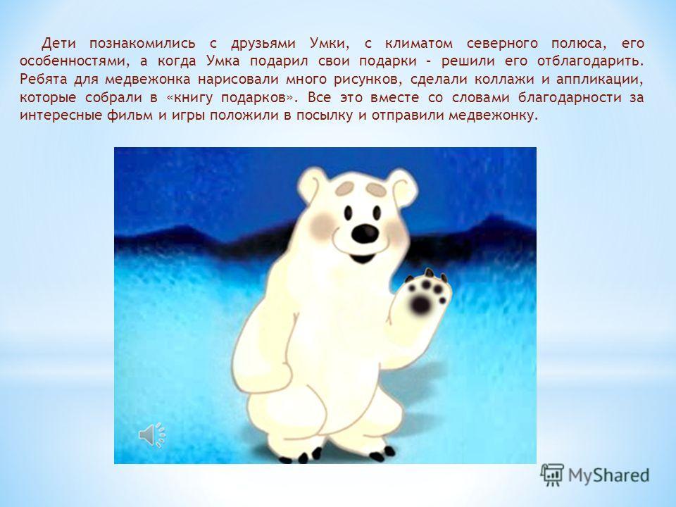 Дети познакомились с друзьями Умки, с климатом северного полюса, его особенностями, а когда Умка подарил свои подарки – решили его отблагодарить. Ребята для медвежонка нарисовали много рисунков, сделали коллажи и аппликации, которые собрали в «книгу