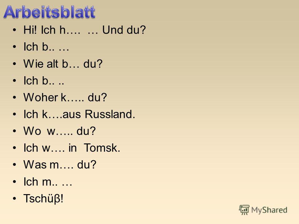 Hi! Ich h…. … Und du? Ich b.. … Wie alt b… du? Ich b.... Woher k….. du? Ich k….aus Russland. Wo w….. du? Ich w…. in Tomsk. Was m…. du? Ich m.. … Tschüβ!