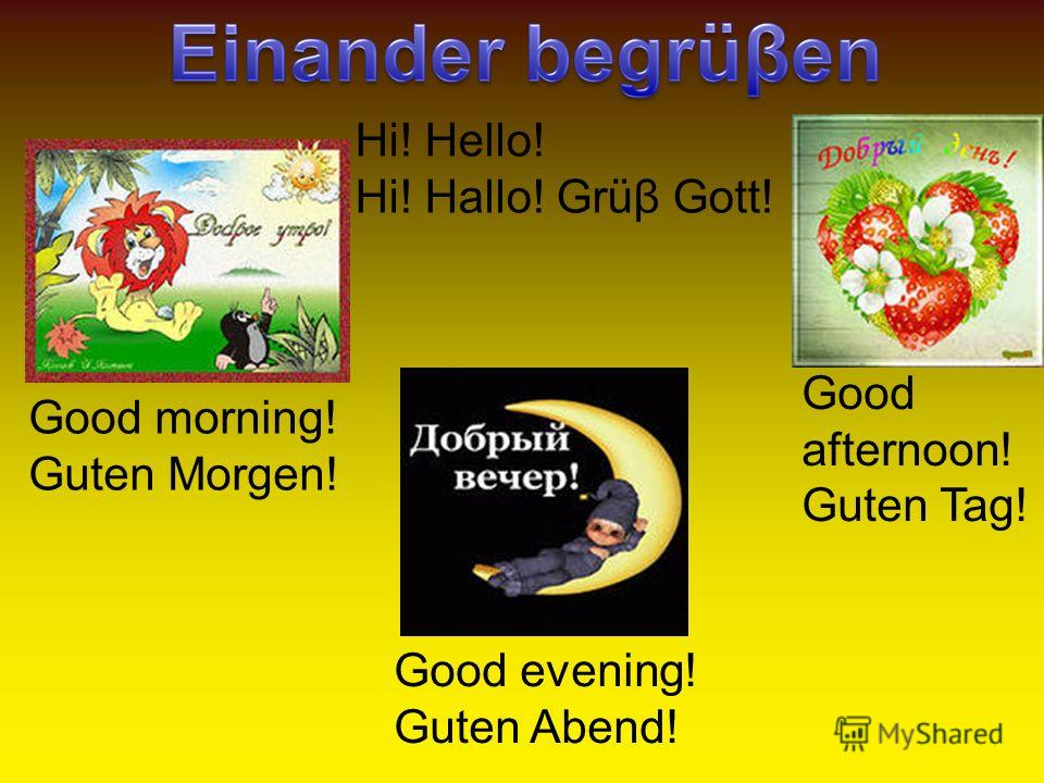 Good morning! Guten Morgen! Good afternoon! Guten Tag! Good evening! Guten Abend! Hi! Hello! Hi! Hallo! Grüβ Gott!