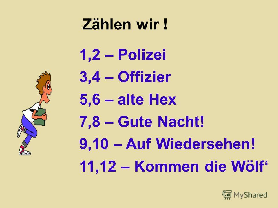 Zählen wir ! 1,2 – Polizei 3,4 – Offizier 5,6 – alte Hex 7,8 – Gute Nacht! 9,10 – Auf Wiedersehen! 11,12 – Kommen die Wölf