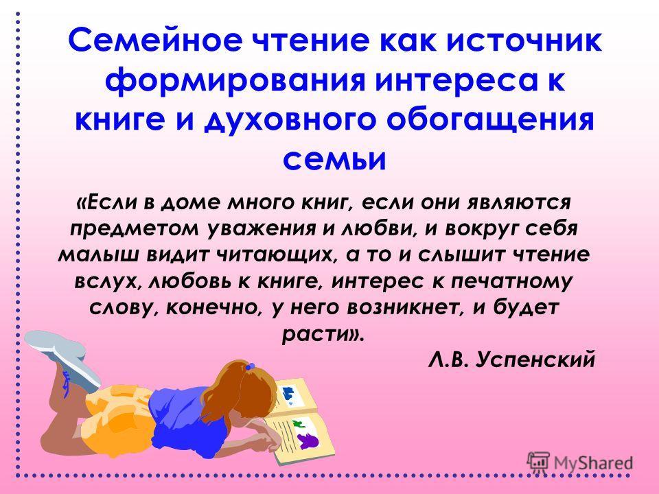 Семейное чтение как источник формирования интереса к книге и духовного обогащения семьи «Если в доме много книг, если они являются предметом уважения и любви, и вокруг себя малыш видит читающих, а то и слышит чтение вслух, любовь к книге, интерес к п