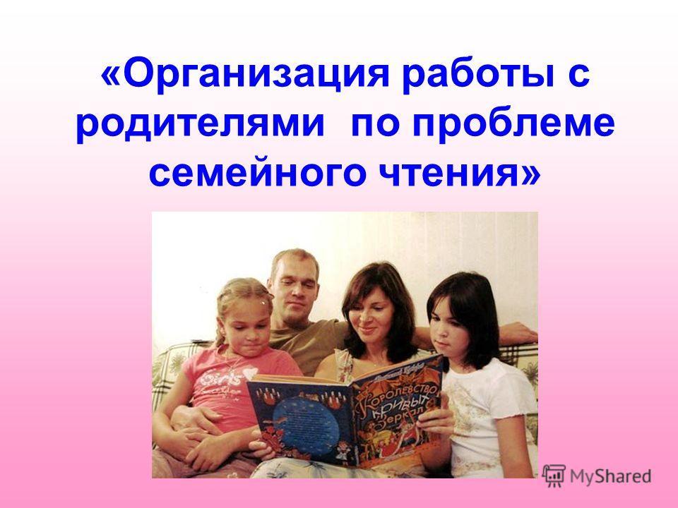 «Организация работы с родителями по проблеме семейного чтения»