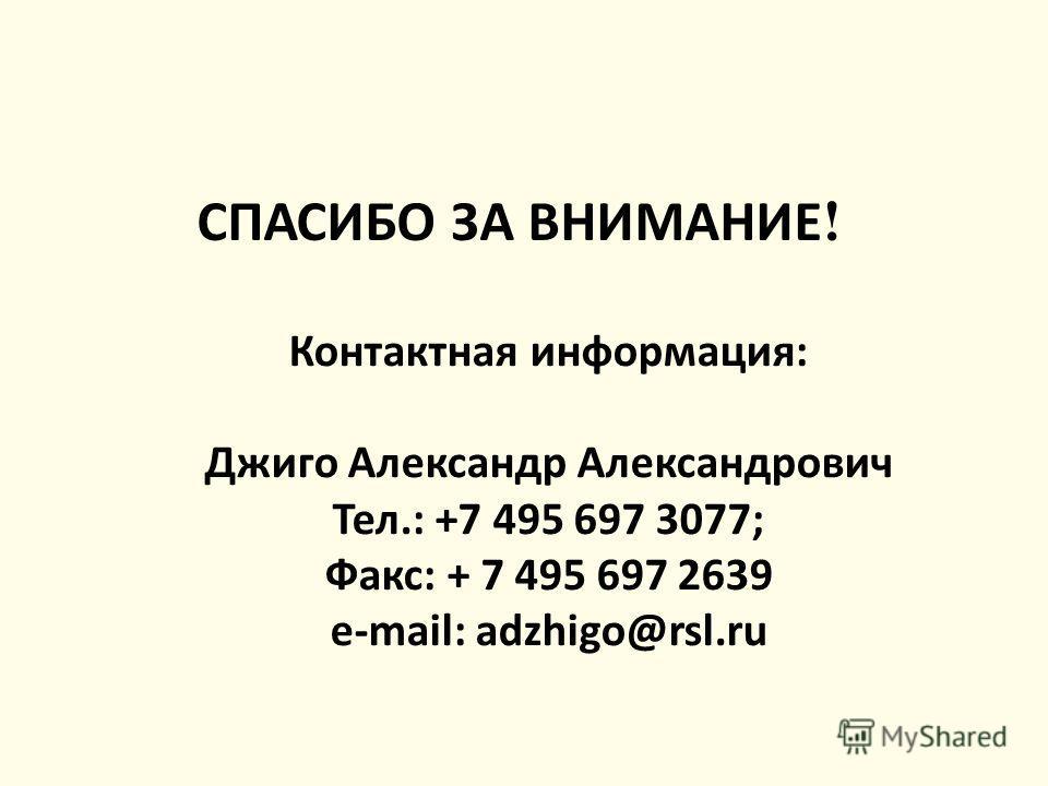 СПАСИБО ЗА ВНИМАНИЕ ! Контактная информация: Джиго Александр Александрович Тел.: +7 495 697 3077; Факс: + 7 495 697 2639 e-mail: adzhigo@rsl.ru