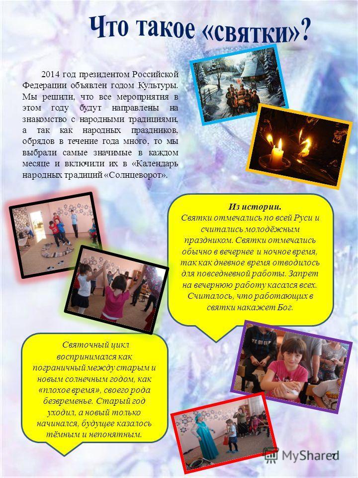 7 2014 год президентом Российской Федерации объявлен годом Культуры. Мы решили, что все мероприятия в этом году будут направлены на знакомство с народными традициями, а так как народных праздников, обрядов в течение года много, то мы выбрали самые зн