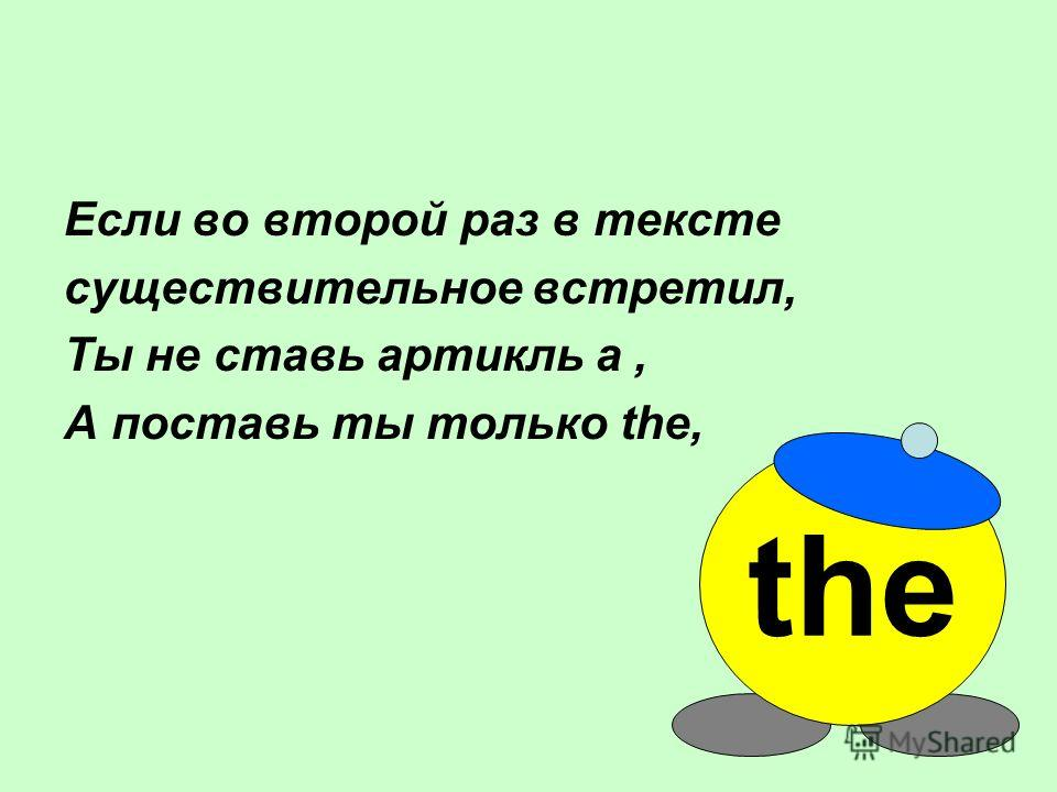 Если во второй раз в тексте существительное встретил, Ты не ставь артикль a, А поставь ты только the, the